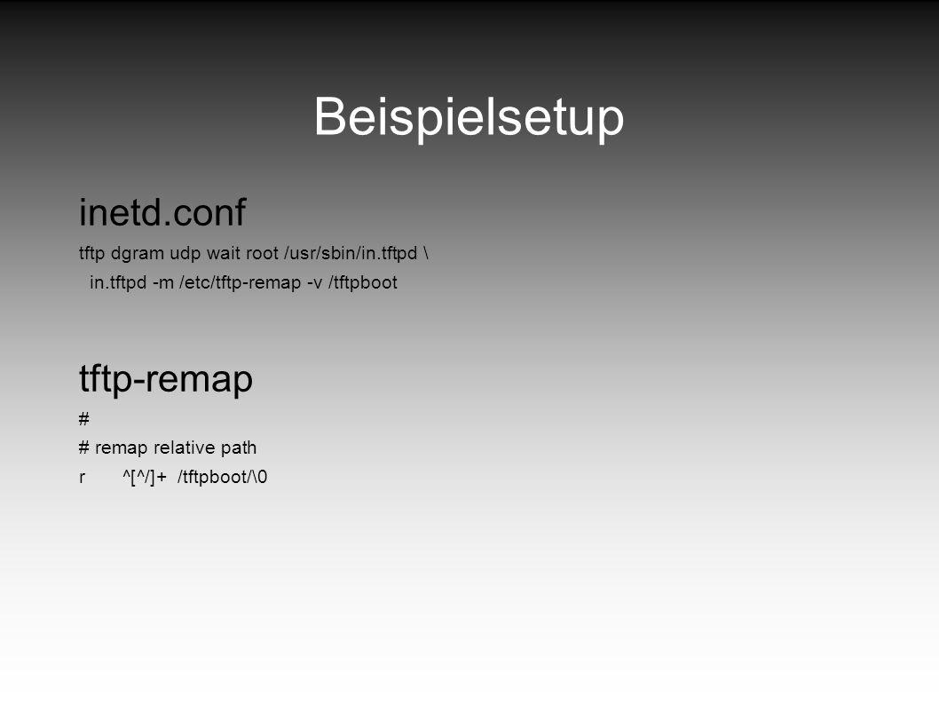 Beispielsetup inetd.conf tftp dgram udp wait root /usr/sbin/in.tftpd \ in.tftpd -m /etc/tftp-remap -v /tftpboot tftp-remap # # remap relative path r ^