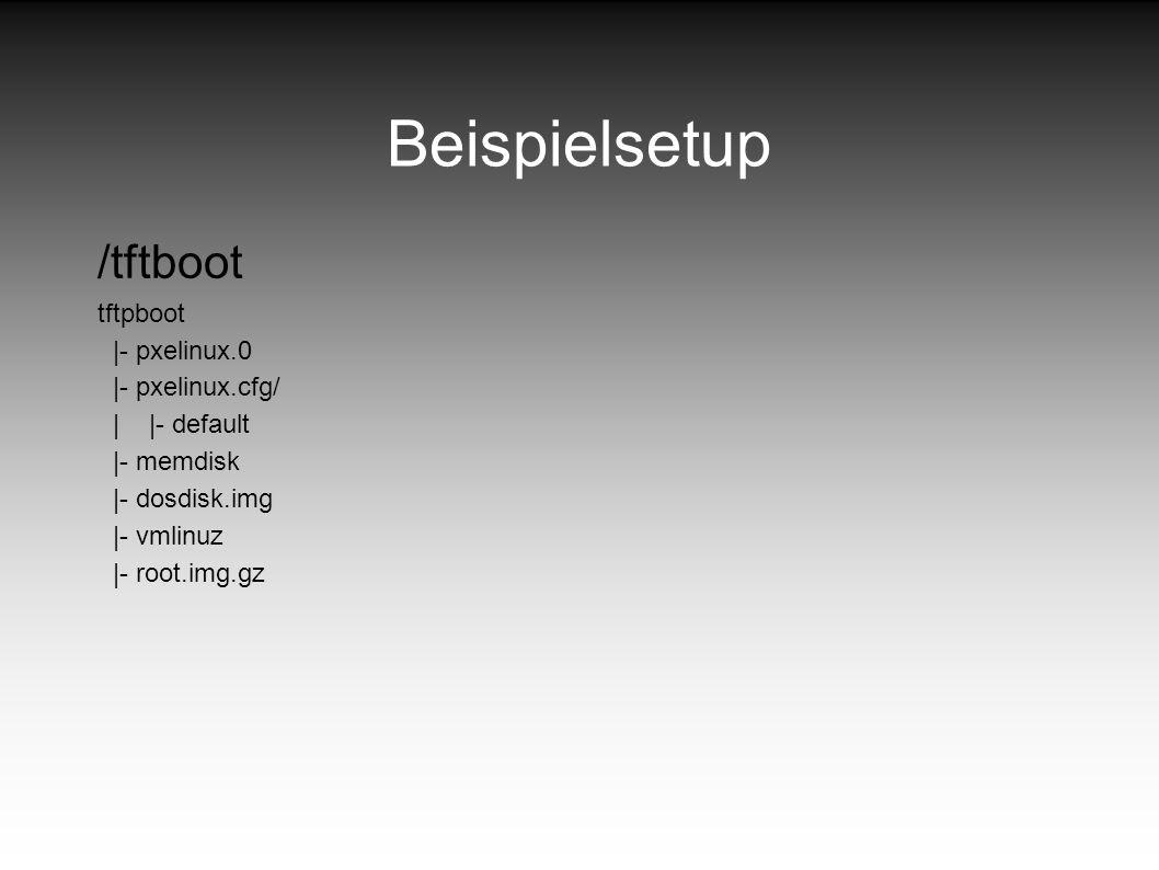 Beispielsetup /tftboot tftpboot |- pxelinux.0 |- pxelinux.cfg/ | |- default |- memdisk |- dosdisk.img |- vmlinuz |- root.img.gz