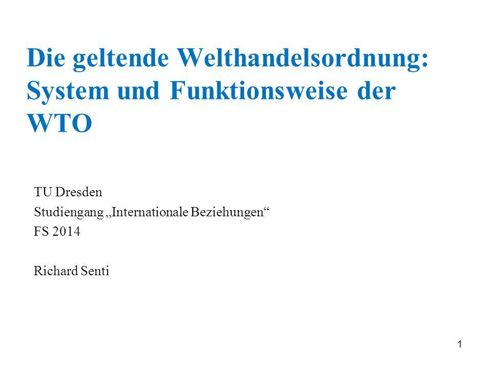 1 Die geltende Welthandelsordnung: System und Funktionsweise der WTO TU Dresden Studiengang Internationale Beziehungen FS 2014 Richard Senti