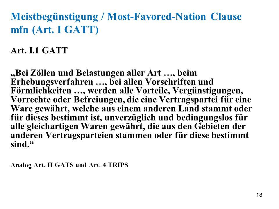 18 Meistbegünstigung / Most-Favored-Nation Clause mfn (Art. I GATT) Art. I.1 GATT Bei Zöllen und Belastungen aller Art …, beim Erhebungsverfahren …, b