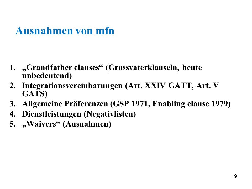 19 Ausnahmen von mfn 1.Grandfather clauses (Grossvaterklauseln, heute unbedeutend) 2.Integrationsvereinbarungen (Art. XXIV GATT, Art. V GATS) 3.Allgem