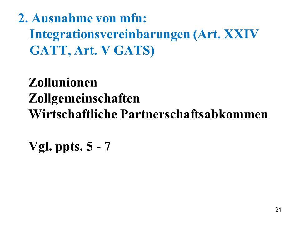 21 2. Ausnahme von mfn: Integrationsvereinbarungen (Art. XXIV GATT, Art. V GATS) Zollunionen Zollgemeinschaften Wirtschaftliche Partnerschaftsabkommen