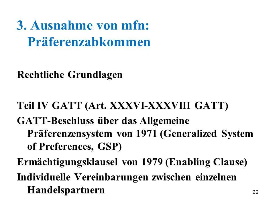 22 3. Ausnahme von mfn: Präferenzabkommen Rechtliche Grundlagen Teil IV GATT (Art. XXXVI-XXXVIII GATT) GATT-Beschluss über das Allgemeine Präferenzens