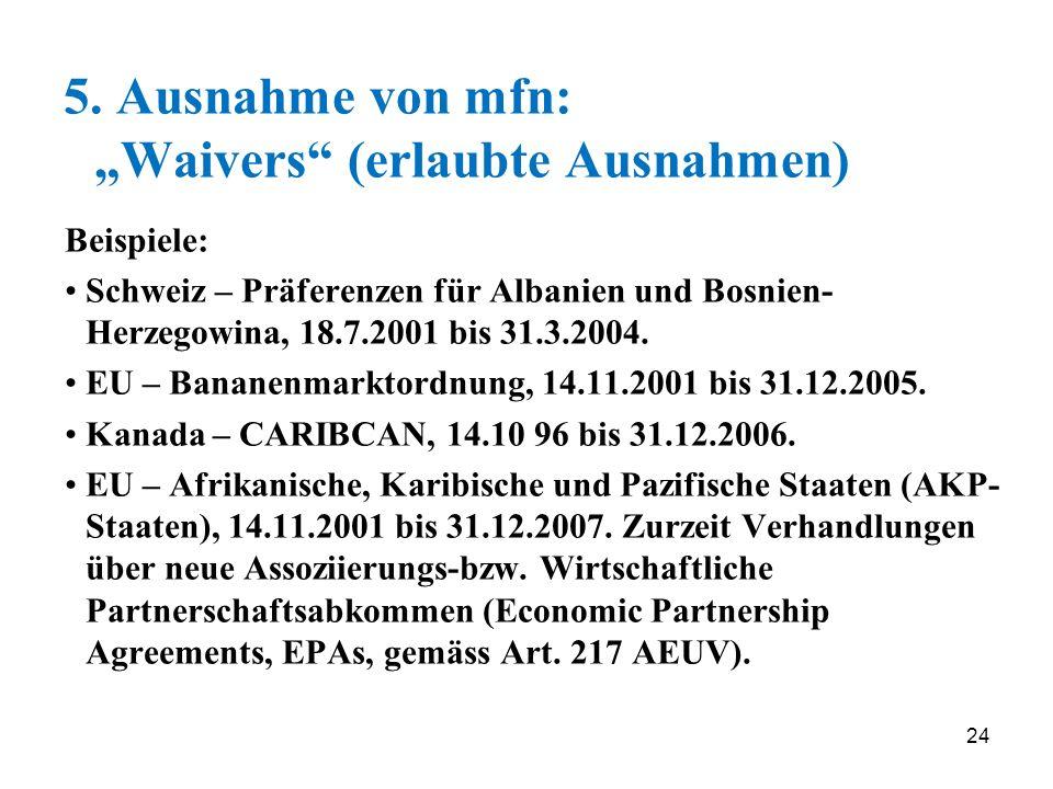24 5. Ausnahme von mfn: Waivers (erlaubte Ausnahmen) Beispiele: Schweiz – Präferenzen für Albanien und Bosnien- Herzegowina, 18.7.2001 bis 31.3.2004.