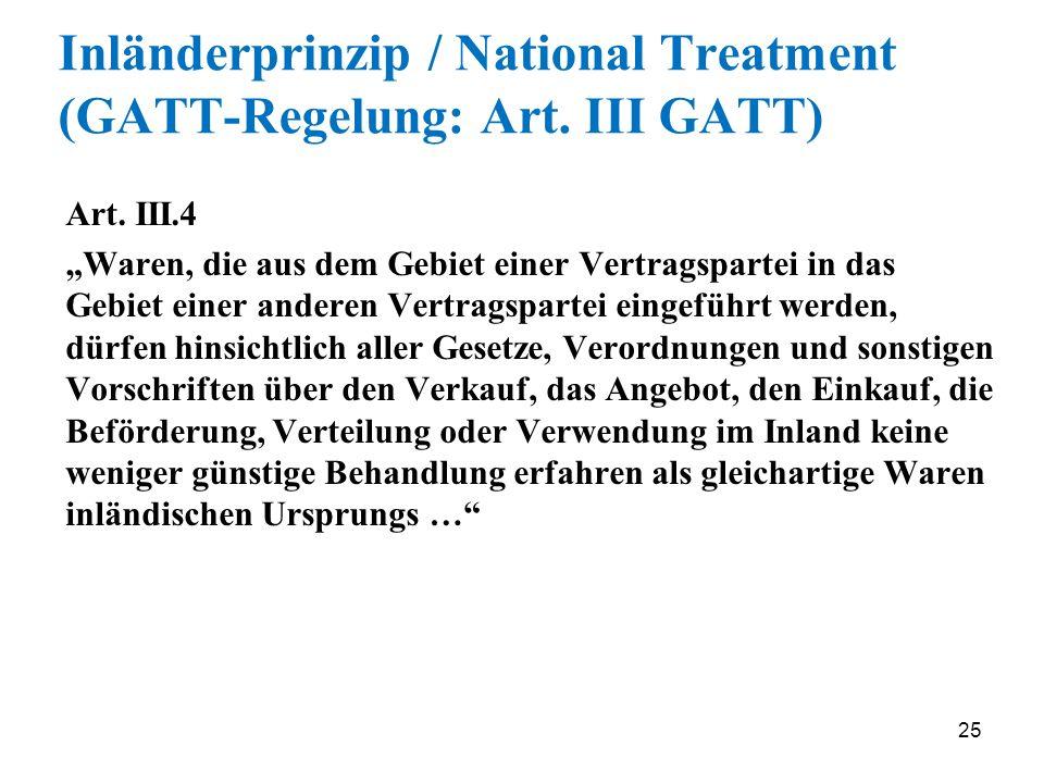 25 Inländerprinzip / National Treatment (GATT-Regelung: Art. III GATT) Art. III.4 Waren, die aus dem Gebiet einer Vertragspartei in das Gebiet einer a