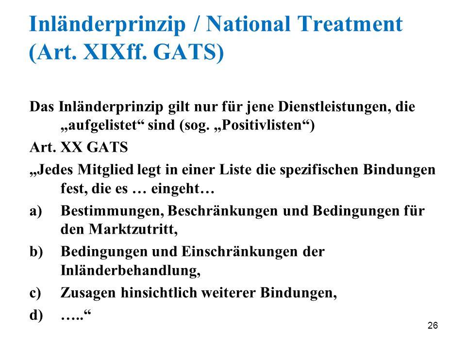26 Inländerprinzip / National Treatment (Art. XIXff. GATS) Das Inländerprinzip gilt nur für jene Dienstleistungen, die aufgelistet sind (sog. Positivl