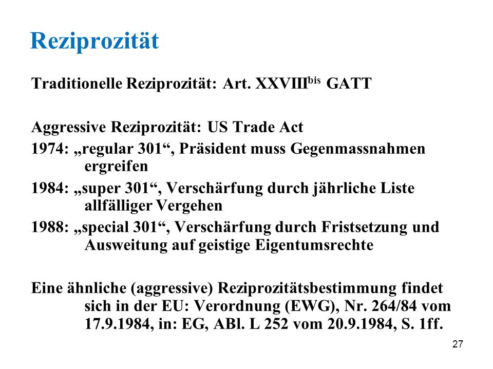 27 Reziprozität Traditionelle Reziprozität: Art. XXVIII bis GATT Aggressive Reziprozität: US Trade Act 1974: regular 301, Präsident muss Gegenmassnahm