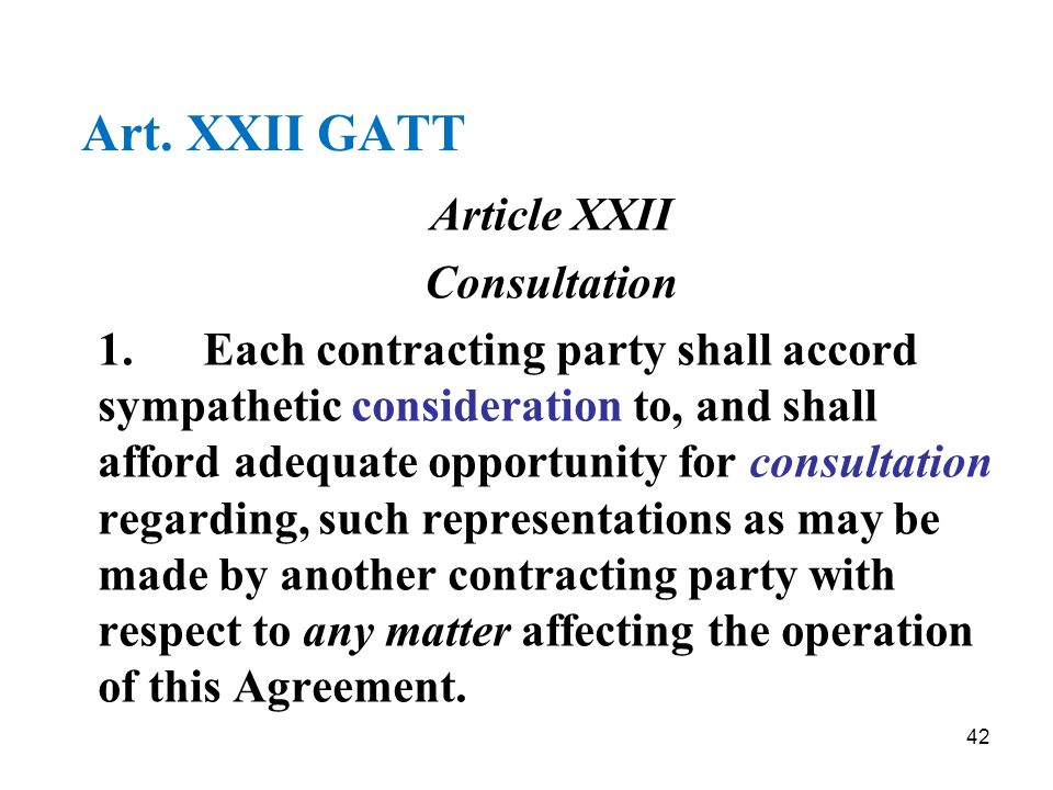 42 Art. XXII GATT Article XXII Consultation 1.Each contracting party shall accord sympathetic consideration to, and shall afford adequate opportunity
