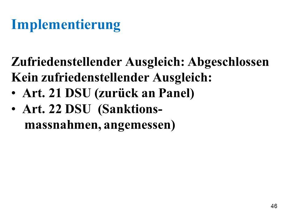 46 Implementierung Zufriedenstellender Ausgleich: Abgeschlossen Kein zufriedenstellender Ausgleich: Art. 21 DSU (zurück an Panel) Art. 22 DSU (Sanktio