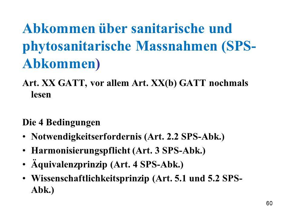 60 Abkommen über sanitarische und phytosanitarische Massnahmen (SPS- Abkommen) Art. XX GATT, vor allem Art. XX(b) GATT nochmals lesen Die 4 Bedingunge