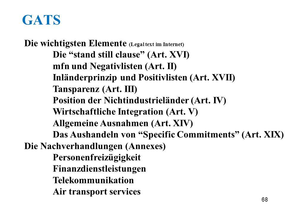 68 GATS Die wichtigsten Elemente (Legal text im Internet) Die stand still clause (Art. XVI) mfn und Negativlisten (Art. II) Inländerprinzip und Positi