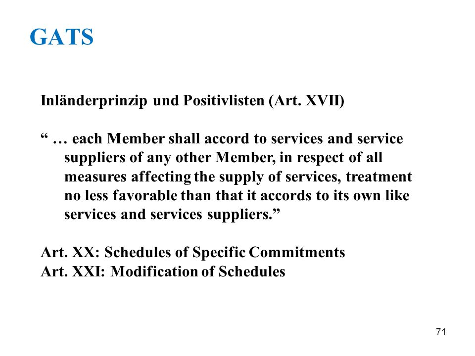71 GATS Inländerprinzip und Positivlisten (Art. XVII) … each Member shall accord to services and service suppliers of any other Member, in respect of
