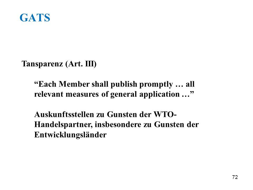 72 GATS Tansparenz (Art. III) Each Member shall publish promptly … all relevant measures of general application … Auskunftsstellen zu Gunsten der WTO-