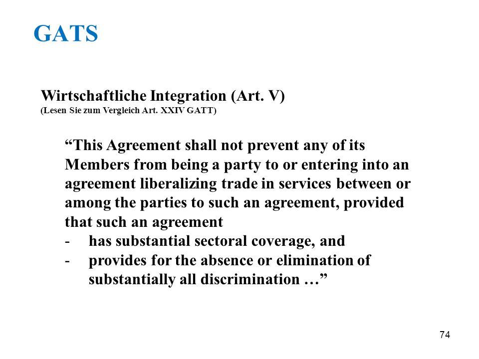 74 GATS Wirtschaftliche Integration (Art. V) (Lesen Sie zum Vergleich Art. XXIV GATT) This Agreement shall not prevent any of its Members from being a