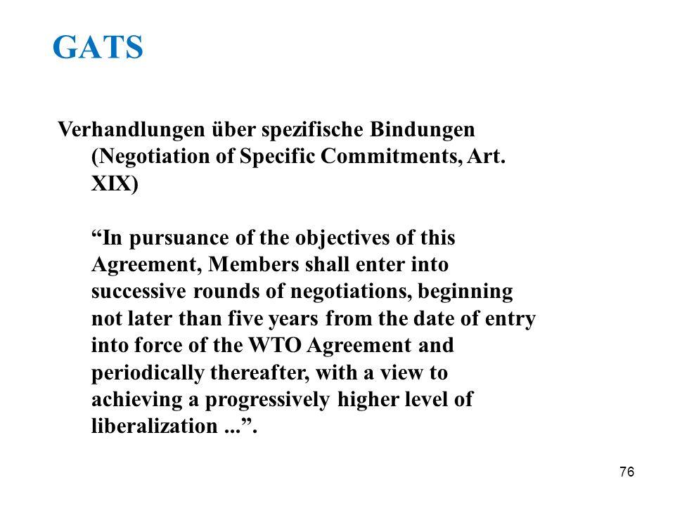 76 GATS Verhandlungen über spezifische Bindungen (Negotiation of Specific Commitments, Art. XIX) In pursuance of the objectives of this Agreement, Mem