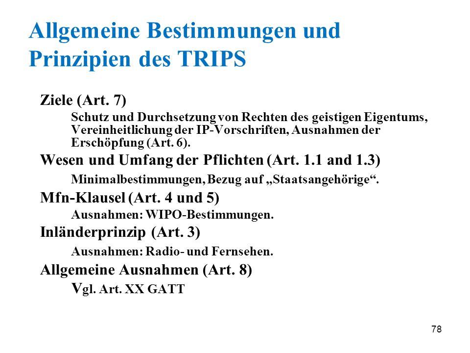 78 Allgemeine Bestimmungen und Prinzipien des TRIPS Ziele (Art. 7) Schutz und Durchsetzung von Rechten des geistigen Eigentums, Vereinheitlichung der