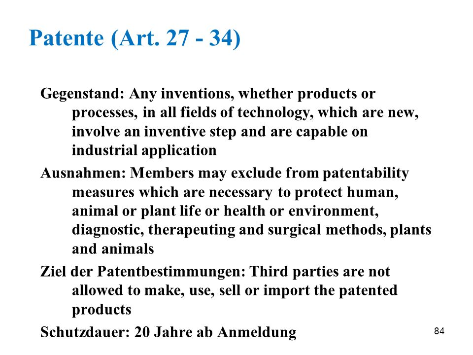 84 Patente (Art. 27 - 34) Gegenstand: Any inventions, whether products or processes, in all fields of technology, which are new, involve an inventive