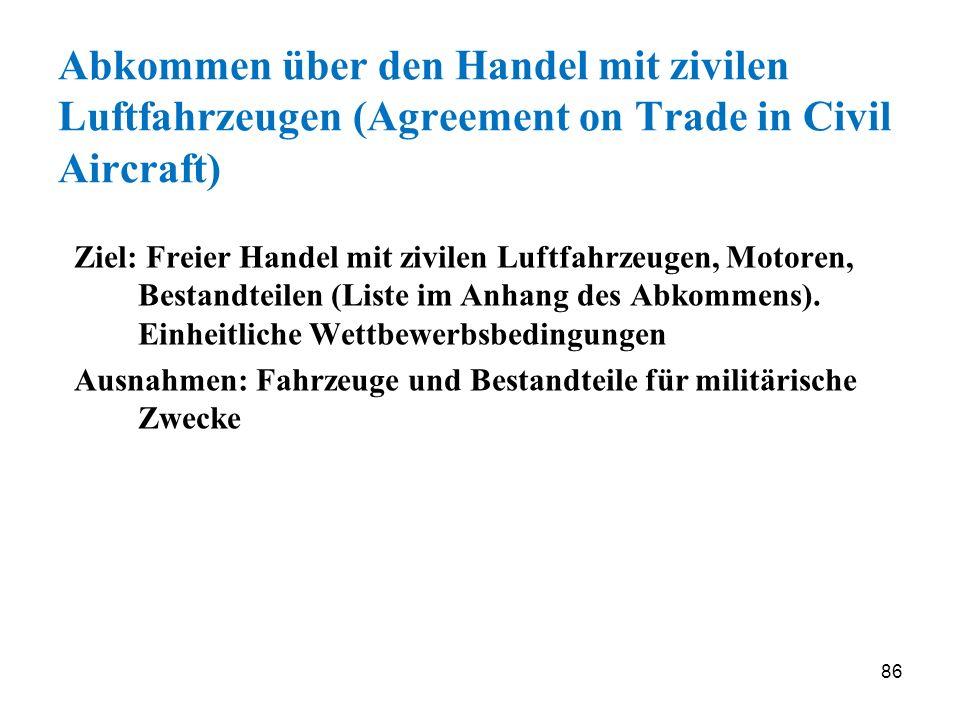 86 Abkommen über den Handel mit zivilen Luftfahrzeugen (Agreement on Trade in Civil Aircraft) Ziel: Freier Handel mit zivilen Luftfahrzeugen, Motoren,