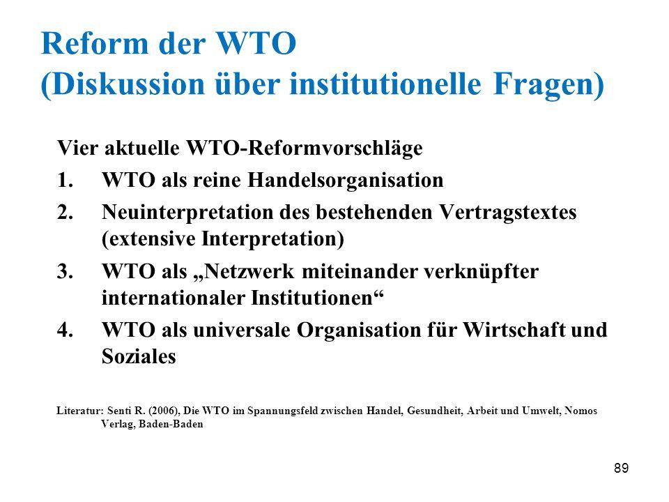 89 Reform der WTO (Diskussion über institutionelle Fragen) Vier aktuelle WTO-Reformvorschläge 1.WTO als reine Handelsorganisation 2.Neuinterpretation
