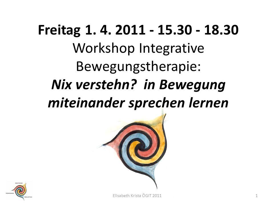 Freitag 1. 4. 2011 - 15.30 - 18.30 Workshop Integrative Bewegungstherapie: Nix verstehn? in Bewegung miteinander sprechen lernen 1Elisabeth Krista ÖGI