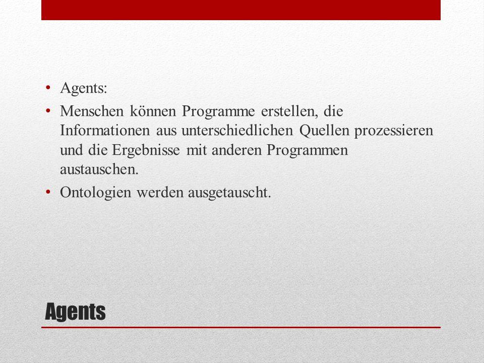 Agents Agents: Menschen können Programme erstellen, die Informationen aus unterschiedlichen Quellen prozessieren und die Ergebnisse mit anderen Programmen austauschen.