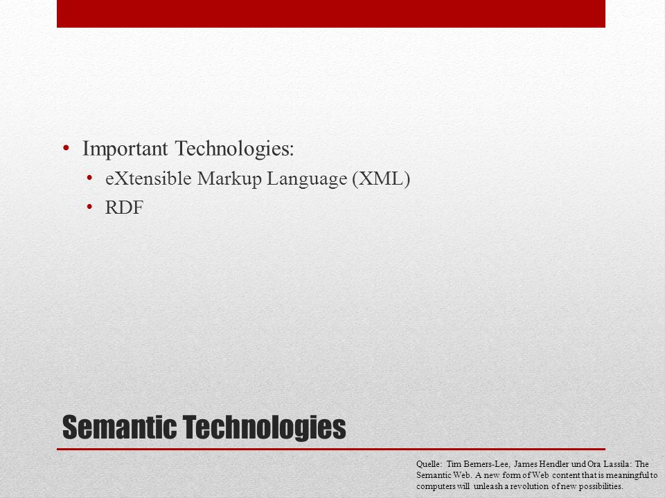 Semantic Technologies Important Technologies: eXtensible Markup Language (XML) RDF Quelle: Tim Berners-Lee, James Hendler und Ora Lassila: The Semanti
