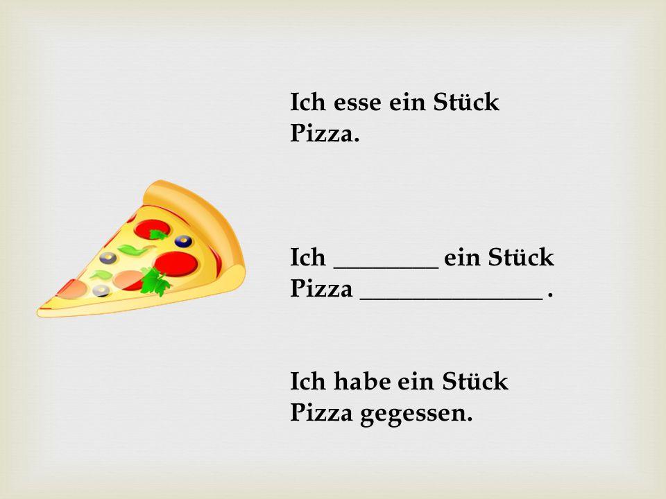 Ich esse ein Stück Pizza. Ich ________ ein Stück Pizza ______________. Ich habe ein Stück Pizza gegessen.
