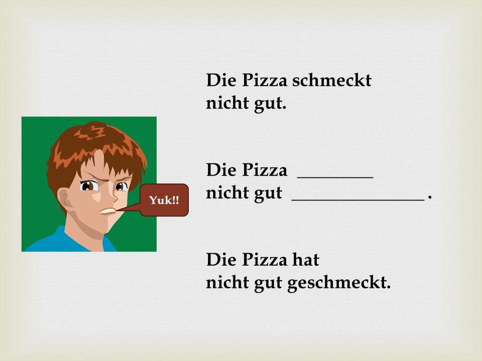 Yuk!.Die Pizza schmeckt nicht gut. Die Pizza ________ nicht gut ______________.
