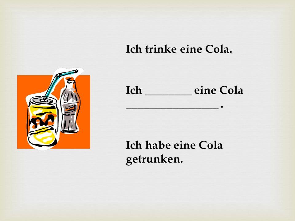 Ich trinke eine Cola. Ich ________ eine Cola ________________. Ich habe eine Cola getrunken.