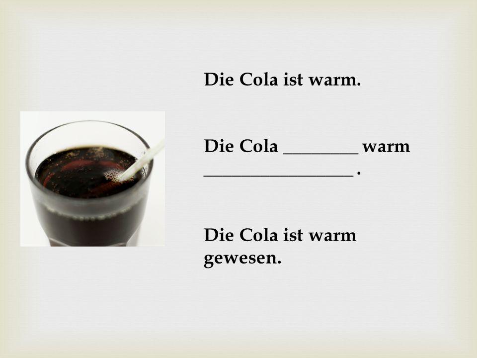 Die Cola ist warm. Die Cola ________ warm ________________. Die Cola ist warm gewesen.