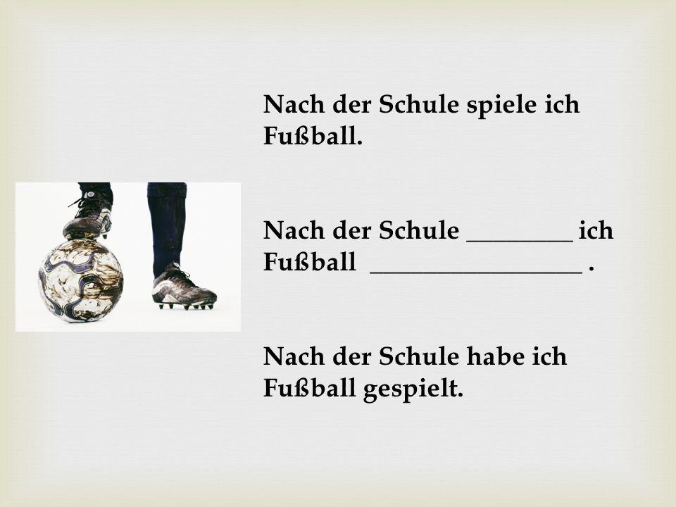 Nach der Schule spiele ich Fußball. Nach der Schule ________ ich Fußball ________________. Nach der Schule habe ich Fußball gespielt.