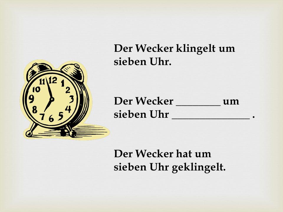 Der Wecker klingelt um sieben Uhr. Der Wecker ________ um sieben Uhr ______________. Der Wecker hat um sieben Uhr geklingelt.