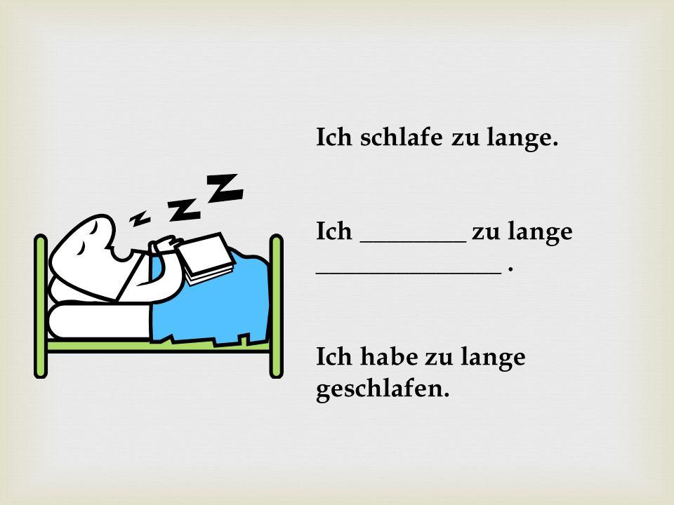 Ich schlafe zu lange. Ich ________ zu lange ______________. Ich habe zu lange geschlafen.