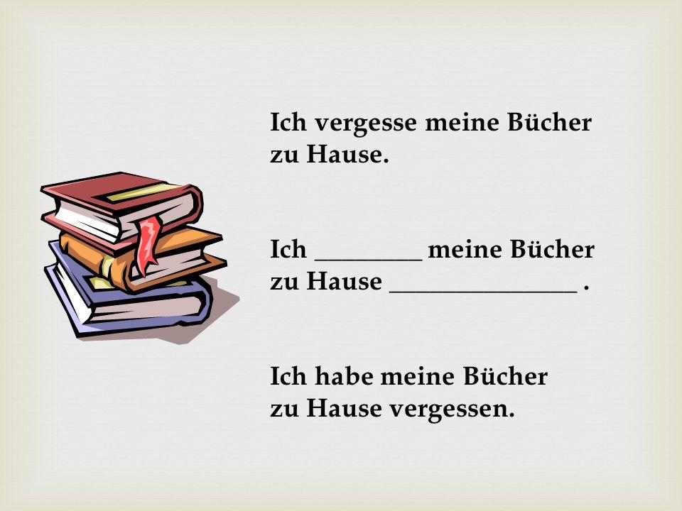 Ich vergesse meine Bücher zu Hause. Ich ________ meine Bücher zu Hause ______________. Ich habe meine Bücher zu Hause vergessen.