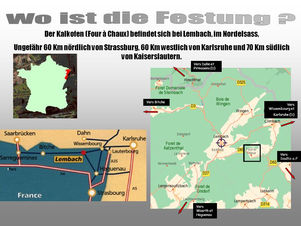 Der Kalkofen (Four à Chaux) befindet sich bei Lembach, im Nordelsass, Ungefähr 60 Km nördlich von Strassburg, 60 Km westlich von Karlsruhe und 70 Km südlich von Kaiserslautern.