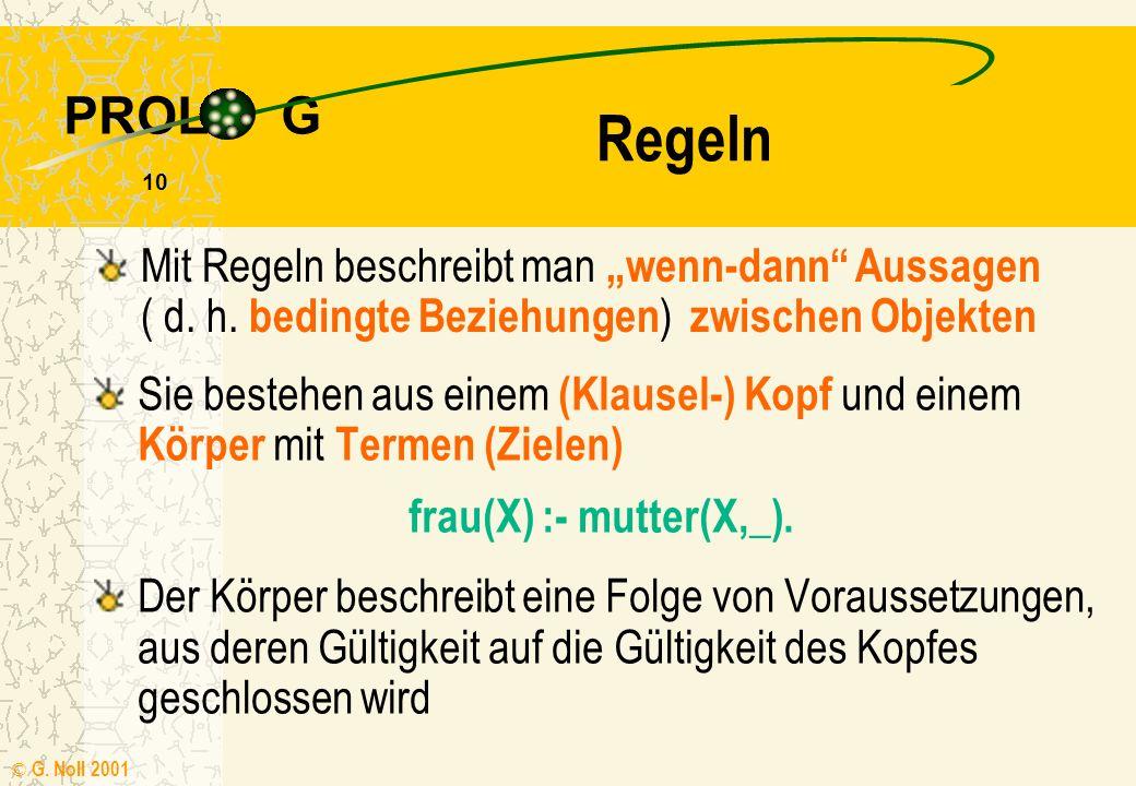 PROL G © G. Noll 2001 9 Fakten Mit Fakten stellt man Konstanten, Eigenschaften von Objekten oder Beziehungen zwischen Objekten dar sonnig. frau(elisab