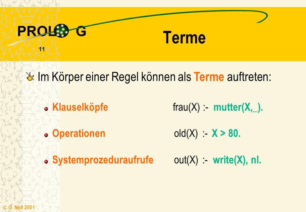 PROL G © G. Noll 2001 10 Regeln Sie bestehen aus einem (Klausel-) Kopf und einem Körper mit Termen (Zielen) frau(X) :- mutter(X,_). Der Körper beschre