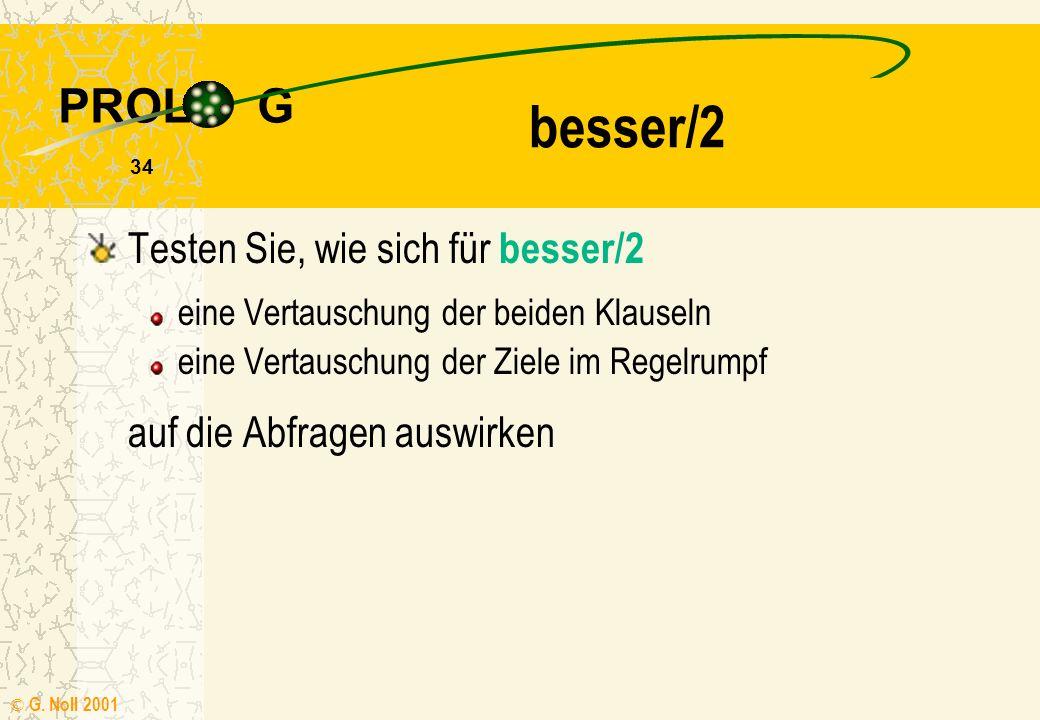 PROL G © G. Noll 2001 33 Testen Sie das Prädikat besser/2 z. B. mit der Anfrage besser(tom,petra). besser/2 besser(L1,L2) :- vor(L1,L3), besser(L3,L2)