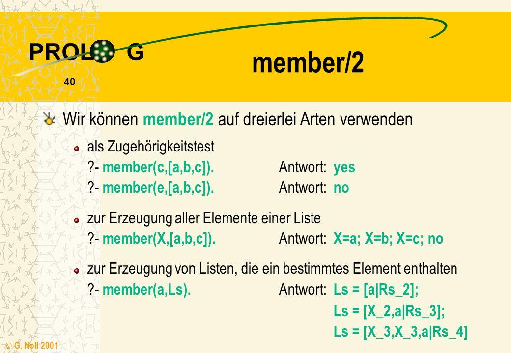 PROL G © G. Noll 2001 39 Listenoperationen member/2 /* member(X,Xs) X ist Element der Liste Xs */ member(X,[X|Ls]). member(X,[Y|Xs]) :- member(X,Xs).