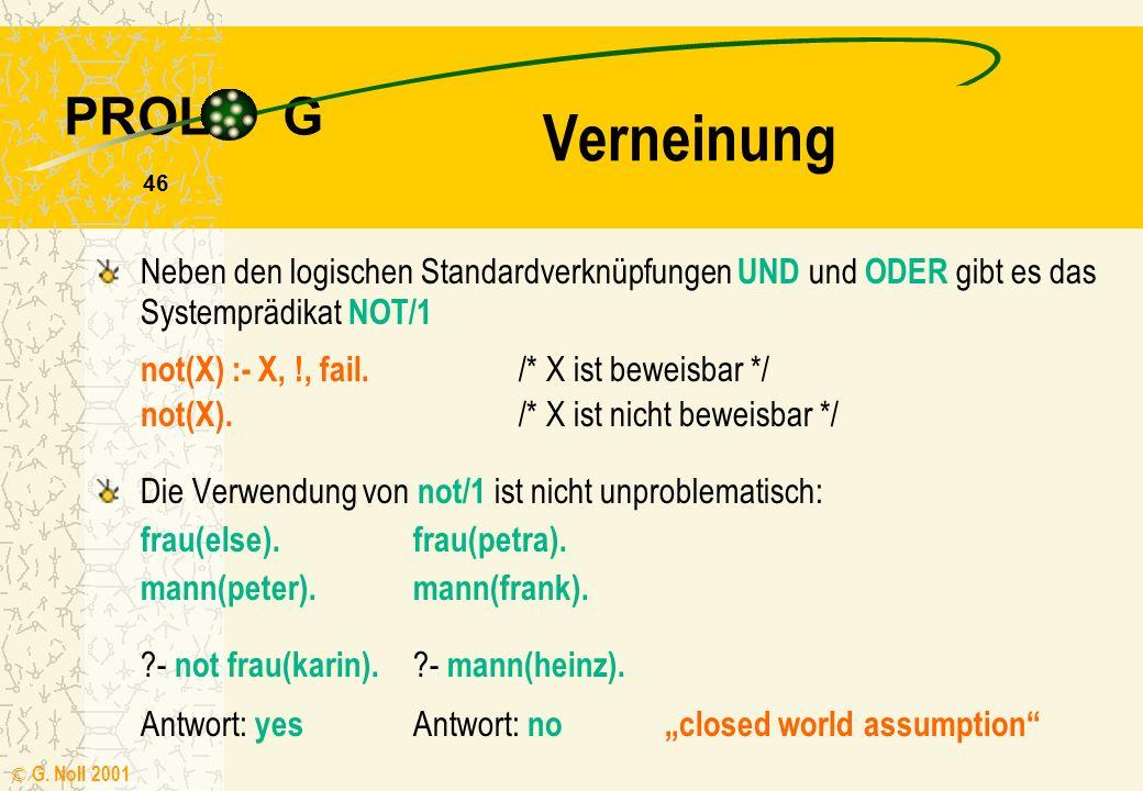 PROL G © G. Noll 2001 45 Bei Verwendung des Cut erhalten wir je nach Klauselreihenfolge eventuell verschiedene logische Bedeutungen Probleme mit dem C