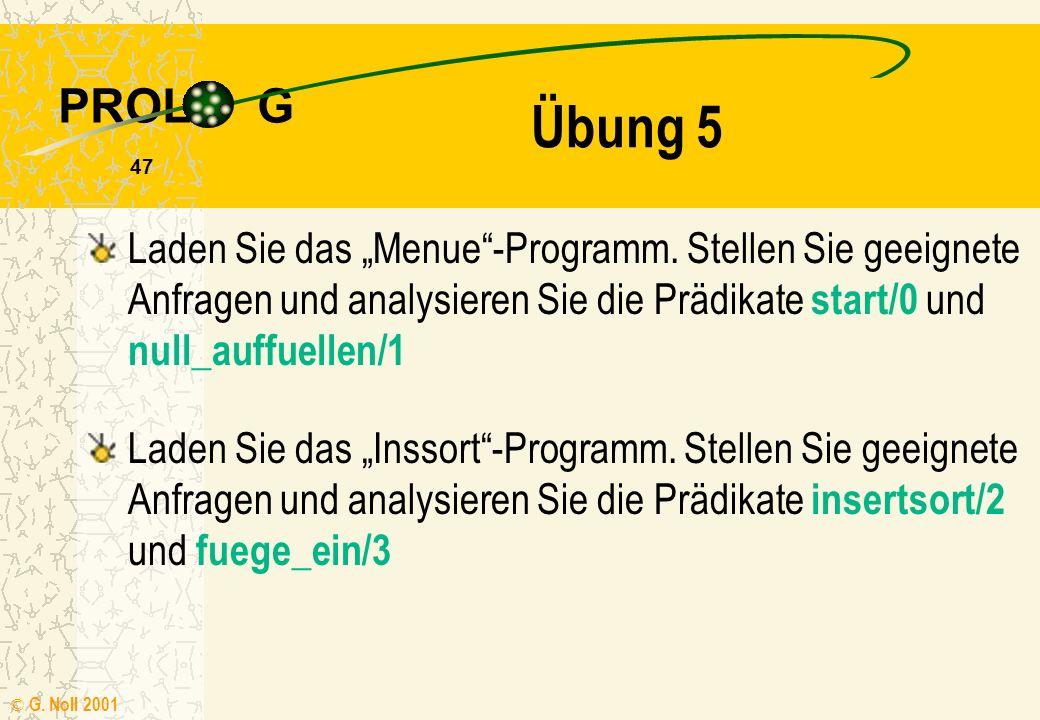 PROL G © G. Noll 2001 46 Verneinung Neben den logischen Standardverknüpfungen UND und ODER gibt es das Systemprädikat NOT/1 not(X) :- X, !, fail. /* X