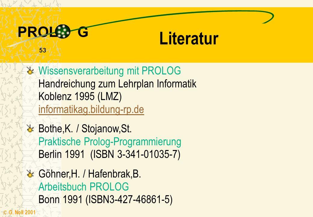 PROL G © G. Noll 2001 52 Right - Shifter start :- nl, write('RIGHT-SHIFTER'),nl,nl, transduktor([1,0,1,1,0,1,0]), !,fail. transduktor(Eingabe) :- schr