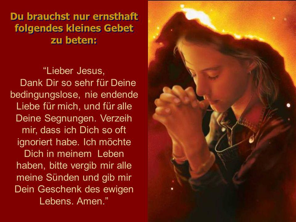 Lieber Jesus, Dank Dir so sehr für Deine bedingungslose, nie endende Liebe für mich, und für alle Deine Segnungen. Verzeih mir, dass ich Dich so oft i