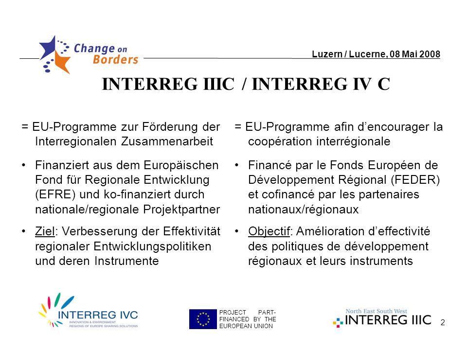 2 INTERREG IIIC / INTERREG IV C Luzern / Lucerne, 08 Mai 2008 PROJECT PART- FINANCED BY THE EUROPEAN UNION = EU-Programme zur Förderung der Interregionalen Zusammenarbeit Finanziert aus dem Europäischen Fond für Regionale Entwicklung (EFRE) und ko-finanziert durch nationale/regionale Projektpartner Ziel: Verbesserung der Effektivität regionaler Entwicklungspolitiken und deren Instrumente = EU-Programme afin dencourager la coopération interrégionale Financé par le Fonds Européen de Développement Régional (FEDER) et cofinancé par les partenaires nationaux/régionaux Objectif: Amélioration deffectivité des politiques de développement régionaux et leurs instruments