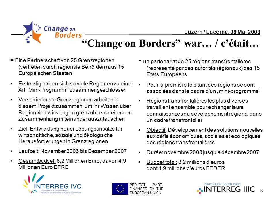 3 Change on Borders war… / cétait… Luzern / Lucerne, 08 Mai 2008 PROJECT PART- FINANCED BY THE EUROPEAN UNION = Eine Partnerschaft von 25 Grenzregionen (vertreten durch regionale Behörden) aus 15 Europäischen Staaten Erstmalig haben sich so viele Regionen zu einer Art Mini-Programm zusammengeschlossen Verschiedenste Grenzregionen arbeiten in diesem Projekt zusammen, um ihr Wissen über Regionalentwicklung im grenzüberschreitenden Zusammenhang miteinander auszutauschen Ziel: Entwicklung neuer Lösungsansätze für wirtschaftliche, soziale und ökologische Herausforderungen in Grenzregionen Laufzeit: November 2003 bis Dezember 2007 Gesamtbudget: 8,2 Millionen Euro, davon 4,9 Millionen Euro EFRE = un partenariat de 25 régions transfrontalières (représenté par des autorités régionaux) des 15 Etats Européens Pour la première fois tant des régions se sont associées dans le cadre dun mini-programme Régions transfrontalières les plus diverses travaillent ensemble pour échanger leurs connaissances du développement régional dans un cadre transfrontalier Objectif: Développement des solutions nouvelles aux défis économiques, sociales et écologiques des régions transfrontalières Durée: novembre 2003 jusquà décembre 2007 Budget total: 8,2 millions deuros dont 4,9 millions deuros FEDER