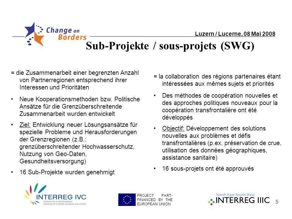 5 Sub-Projekte / sous-projets (SWG) Luzern / Lucerne, 08 Mai 2008 PROJECT PART- FINANCED BY THE EUROPEAN UNION = die Zusammenarbeit einer begrenzten Anzahl von Partnerregionen entsprechend ihrer Interessen und Prioritäten Neue Kooperationsmethoden bzw.