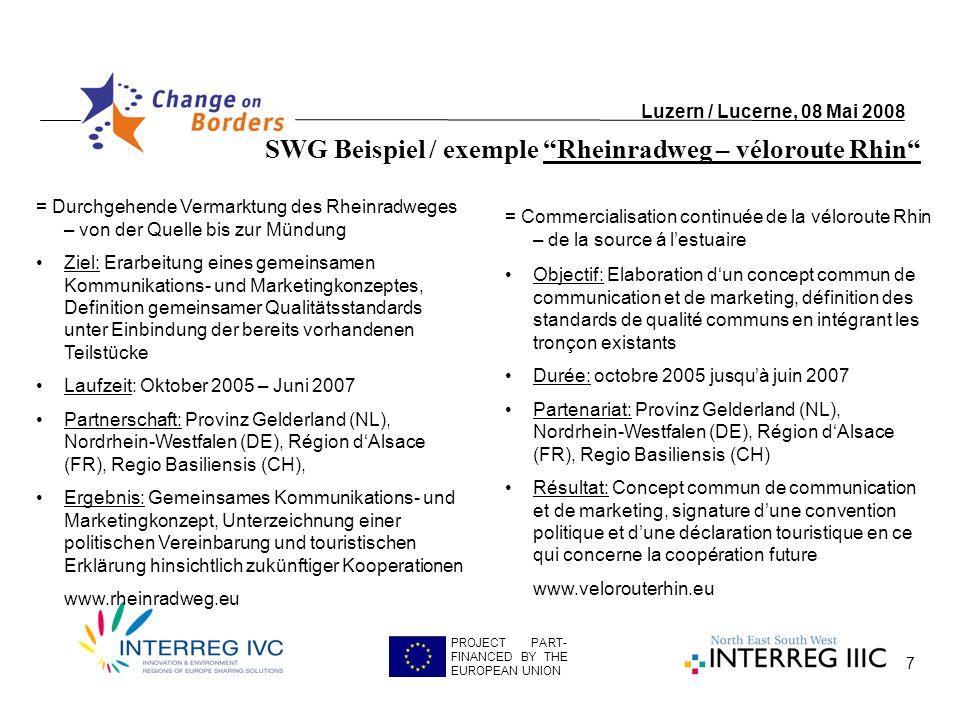 7 Luzern / Lucerne, 08 Mai 2008 PROJECT PART- FINANCED BY THE EUROPEAN UNION = Durchgehende Vermarktung des Rheinradweges – von der Quelle bis zur Mündung Ziel: Erarbeitung eines gemeinsamen Kommunikations- und Marketingkonzeptes, Definition gemeinsamer Qualitätsstandards unter Einbindung der bereits vorhandenen Teilstücke Laufzeit: Oktober 2005 – Juni 2007 Partnerschaft: Provinz Gelderland (NL), Nordrhein-Westfalen (DE), Région dAlsace (FR), Regio Basiliensis (CH), Ergebnis: Gemeinsames Kommunikations- und Marketingkonzept, Unterzeichnung einer politischen Vereinbarung und touristischen Erklärung hinsichtlich zukünftiger Kooperationen www.rheinradweg.eu = Commercialisation continuée de la véloroute Rhin – de la source á lestuaire Objectif: Elaboration dun concept commun de communication et de marketing, définition des standards de qualité communs en intégrant les tronçon existants Durée: octobre 2005 jusquà juin 2007 Partenariat: Provinz Gelderland (NL), Nordrhein-Westfalen (DE), Région dAlsace (FR), Regio Basiliensis (CH) Résultat: Concept commun de communication et de marketing, signature dune convention politique et dune déclaration touristique en ce qui concerne la coopération future www.velorouterhin.eu SWG Beispiel / exemple Rheinradweg – véloroute Rhin