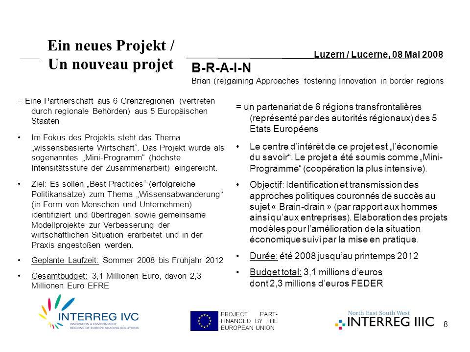 8 Luzern / Lucerne, 08 Mai 2008 PROJECT PART- FINANCED BY THE EUROPEAN UNION Ein neues Projekt / Un nouveau projet = Eine Partnerschaft aus 6 Grenzregionen (vertreten durch regionale Behörden) aus 5 Europäischen Staaten Im Fokus des Projekts steht das Thema wissensbasierte Wirtschaft.