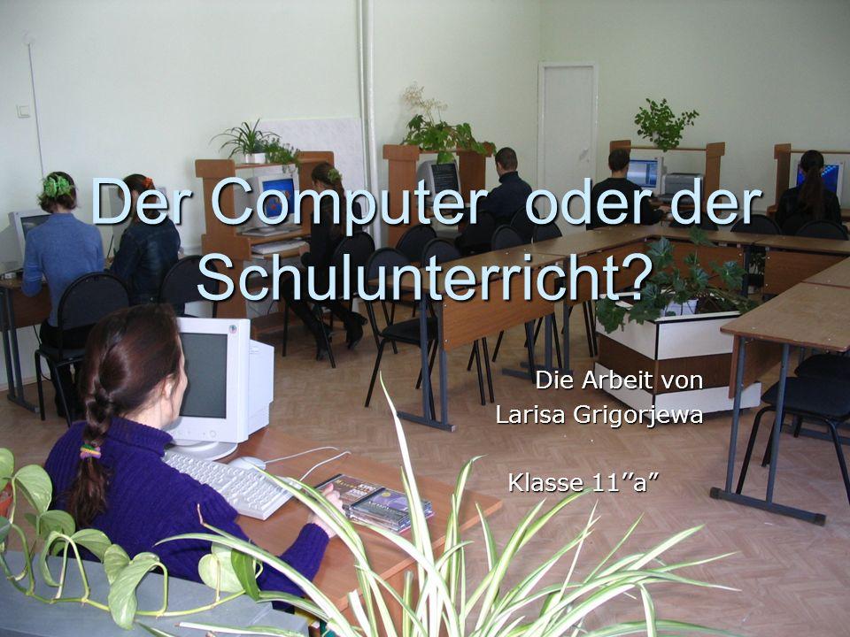 Der Computer oder der Schulunterricht? Die Arbeit von Die Arbeit von Larisa Grigorjewa Larisa Grigorjewa Klasse 11a Klasse 11a