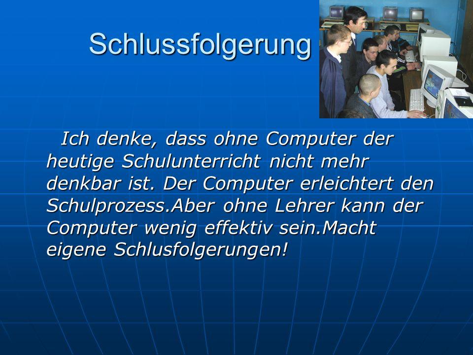 Schlussfolgerung Ich denke, dass ohne Computer der heutige Schulunterricht nicht mehr denkbar ist. Der Computer erleichtert den Schulprozess.Aber ohne